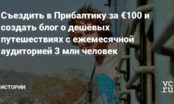 Съездить в Прибалтику за €100 и создать блог о дешёвых путешествиях с ежемесячной аудиторией 3 млн человек