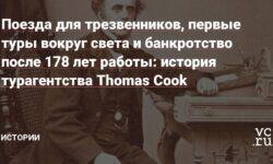 Поезда для трезвенников, первые туры вокруг света и банкротство после 178 лет работы: история турагентства Thomas Cook