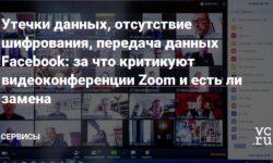 Утечки данных, отсутствие шифрования, передача данных Facebook: за что критикуют видеоконференции Zoom и есть ли замена