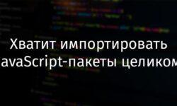 [Перевод] Хватит импортировать JavaScript-пакеты целиком