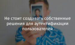 [Перевод] Не стоит создавать собственные решения для аутентификации пользователей