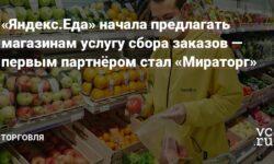 «Яндекс.Еда» начала предлагать магазинам услугу сбора заказов — первым партнёром стал «Мираторг»