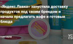 «Яндекс.Лавка» запустила доставку продуктов под своим брендом и начала предлагать кофе и готовые блюда