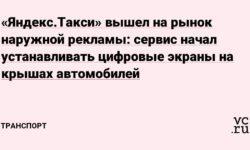 «Яндекс.Такси» вышел на рынок наружной рекламы: сервис начал устанавливать цифровые экраны на крышах автомобилей