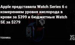 Apple представила Watch Series 6 с измерением уровня кислорода в крови за $399 и бюджетные Watch SE за $279