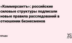 «Коммерсантъ»: российские силовые структуры подписали новые правила расследований в отношении бизнесменов