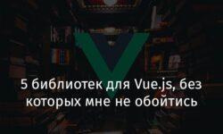 [Перевод] 5 библиотек для Vue.js, без которых мне не обойтись