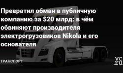 Превратил обман в публичную компанию за $20 млрд: в чём обвиняют производителя электрогрузовиков Nikola и его основателя