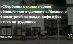 «Сбербанк» открыл первое обновлённое отделение в Москве: с биометрией на входе, кофе и без стоек сотрудников