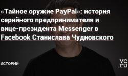 «Тайное оружие PayPal»: история серийного предпринимателя и вице-президента Messenger в Facebook Станислава Чудновского